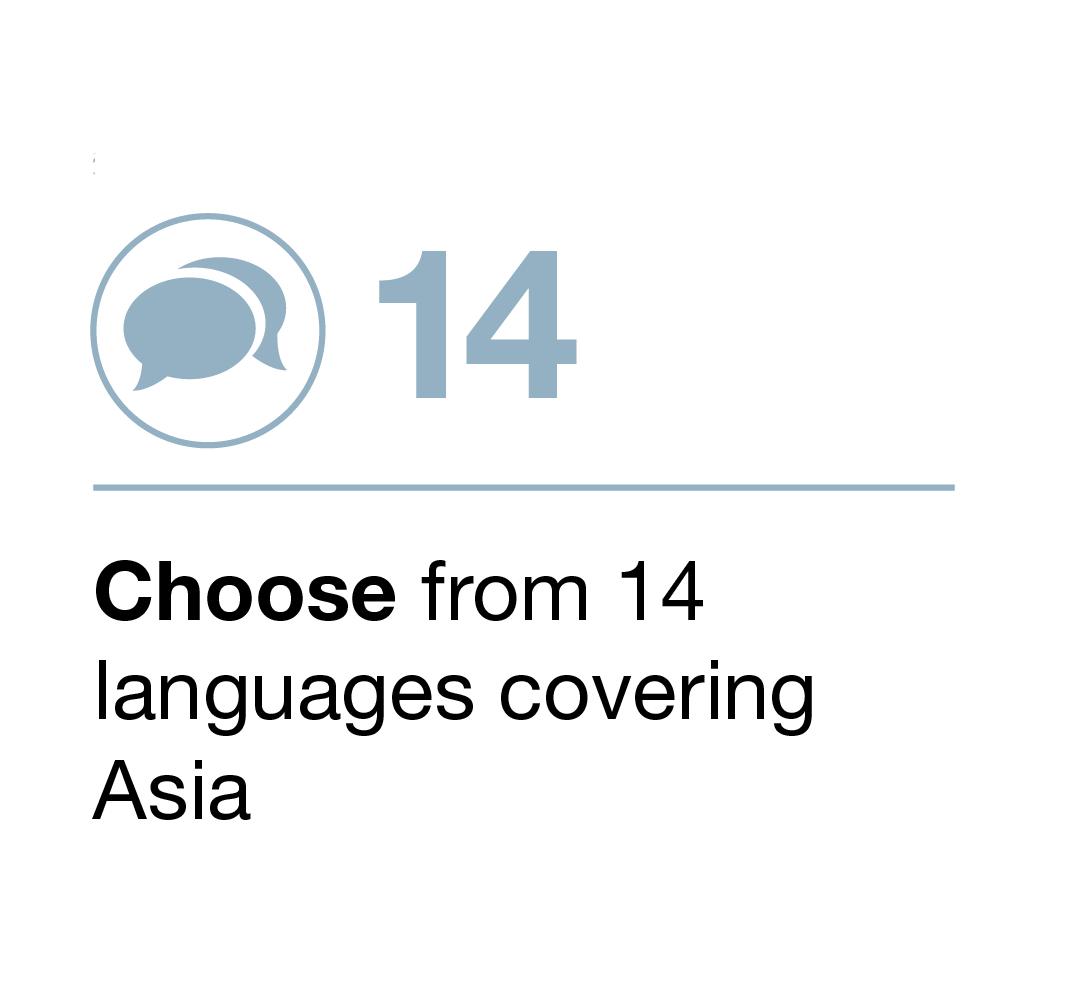 Choose from 14 languages spanning the Asia-Pacific regions